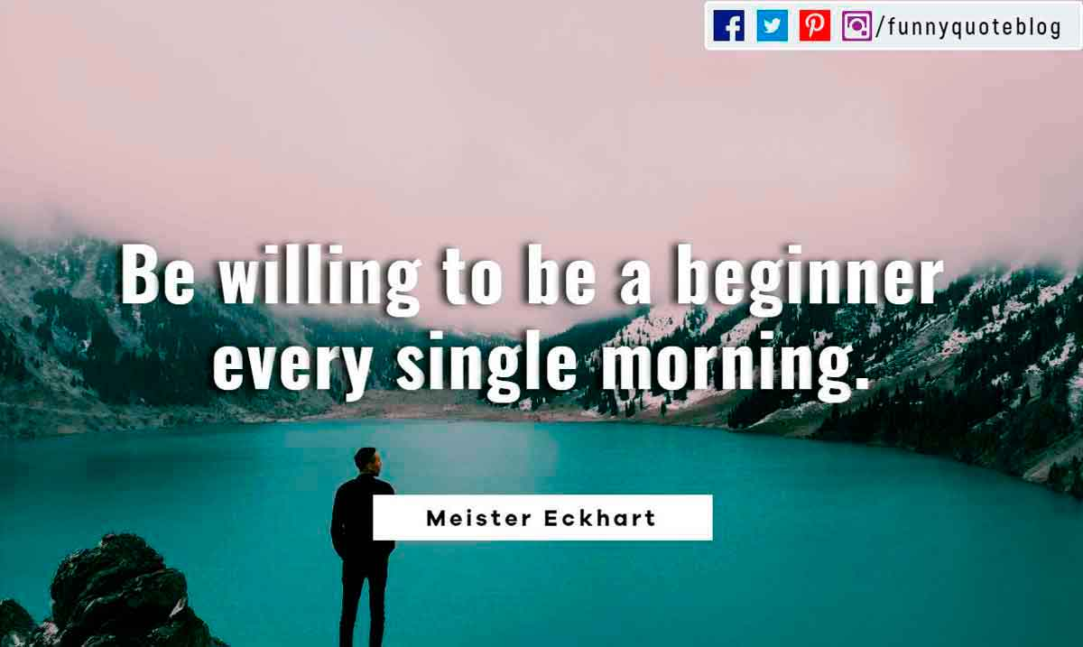 Be willing to be a beginner every single morning. - Meister Eckhart Quote