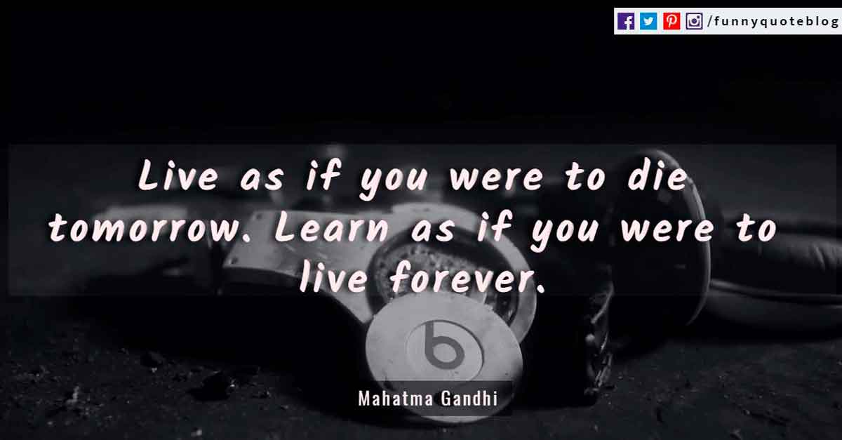 'Live as if you were to die tomorrow. Learn as if you were to live forever.' - Mahatma Gandhi Quotes
