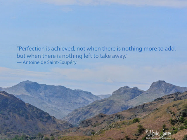 'Perfection is achieved, not when there is nothing more to add, but when there is nothing left to take away' - Antoine de Saint-Exupery