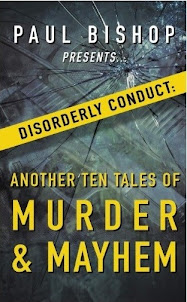 NEW! PAUL BISHOP PRESENTS… DISORDERLY CONDUCT: ANOTHER TEN TALES OF MURDER & MAYHEM!