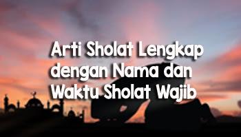 Arti Sholat Lengkap dengan Nama dan Waktu Sholat Wajib