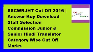 SSCWRJHT Cut Off 2016 | Answer Key Download Staff Selection Commission Junior & Senior Hindi Translator Category Wise Cut Off Marks