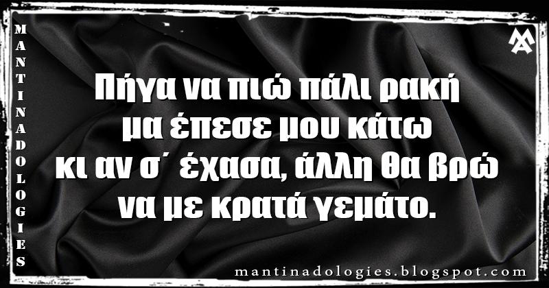 Μαντινάδα - Πήγα να πιώ πάλι ρακή, μα έπεσε μου κάτω κι αν σ΄ έχασα, άλλη θα βρώ, να με κρατά γεμάτο.