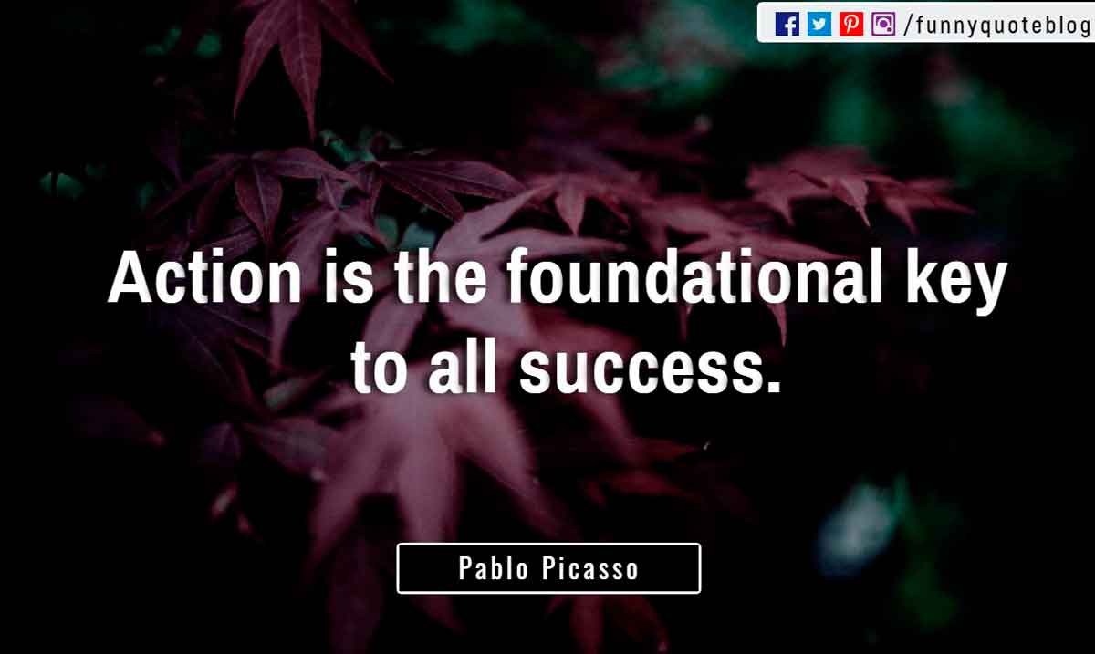 """Action is the foundational key to all success."" ― Pablo Picasso Quote"