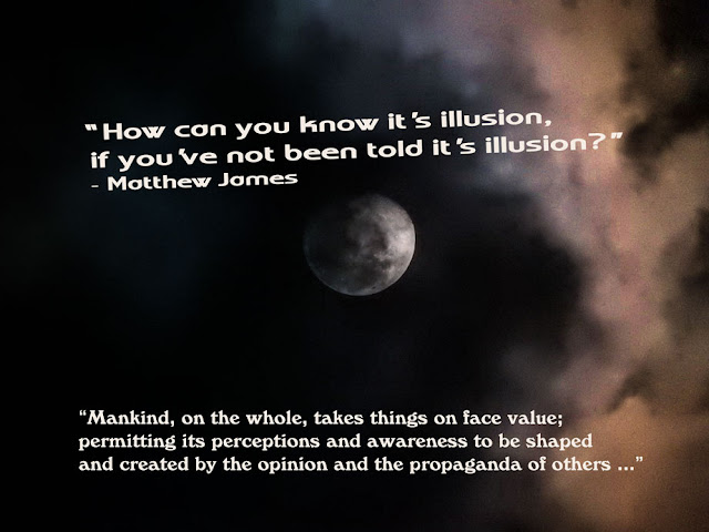 'How can you know it's illusion, if you've not been told it's illusion?' - Matthew James