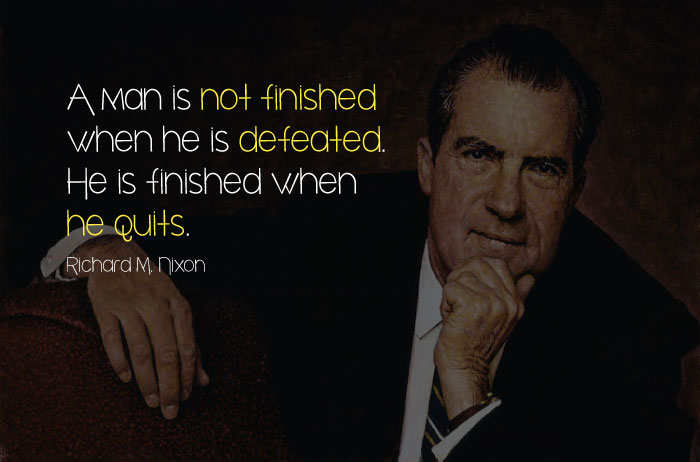 A man is not finished when he is defeated. He is finished when he quits. Richard M. Nixon