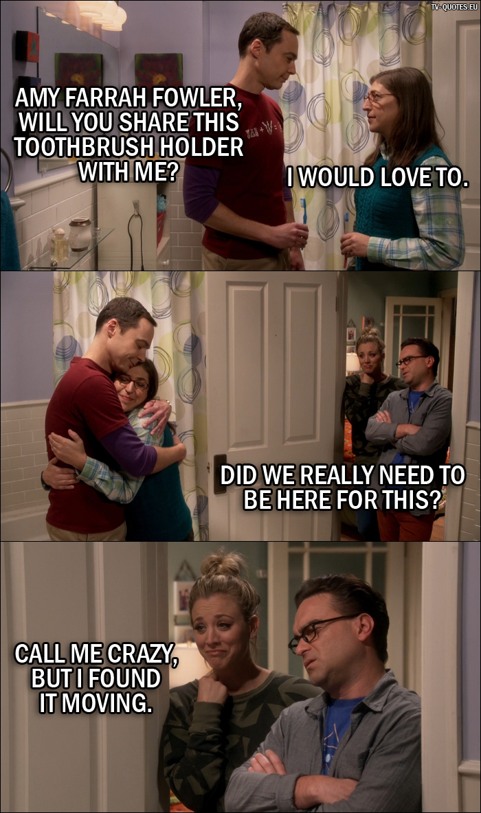 12 Best The Big Bang Theory Quotes from The Hot Tub Contamination (10x05) - Sheldon Cooper: Amy Farrah Fowler, will you share this toothbrush holder with me? Amy Farrah Fowler: I would love to. Leonard Hofstadter: Did we really need to be here for this? Penny Hofstadter: Call me crazy, but I found it moving.