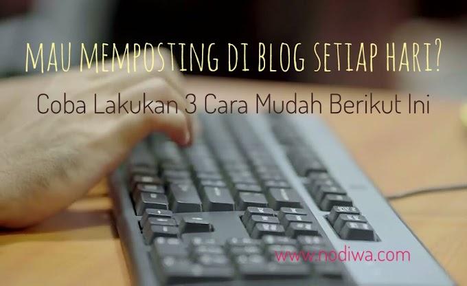 Mau Memposting di Blog Setiap Hari? Coba Lakukan 3 Cara Mudah Berikut Ini