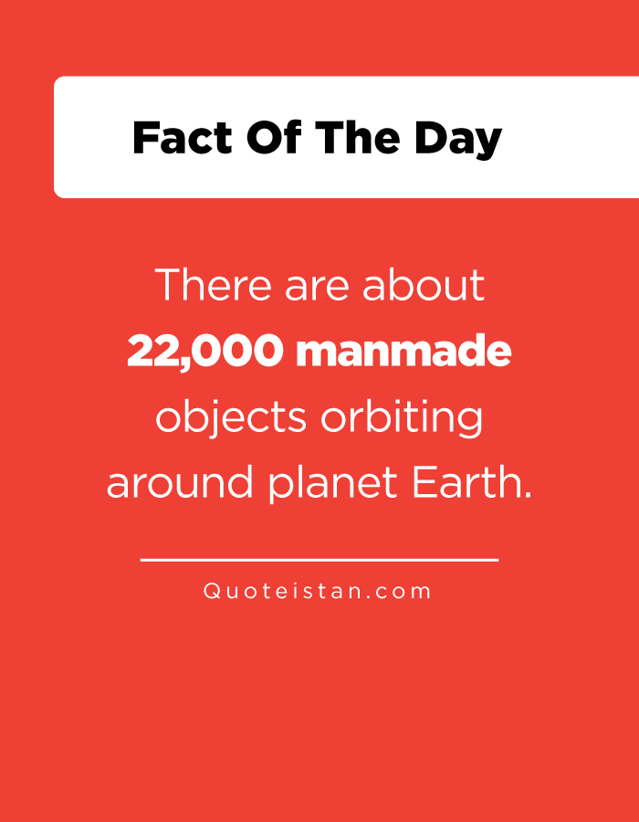 There are about 22,000 manmade objects orbiting around planet Earth.