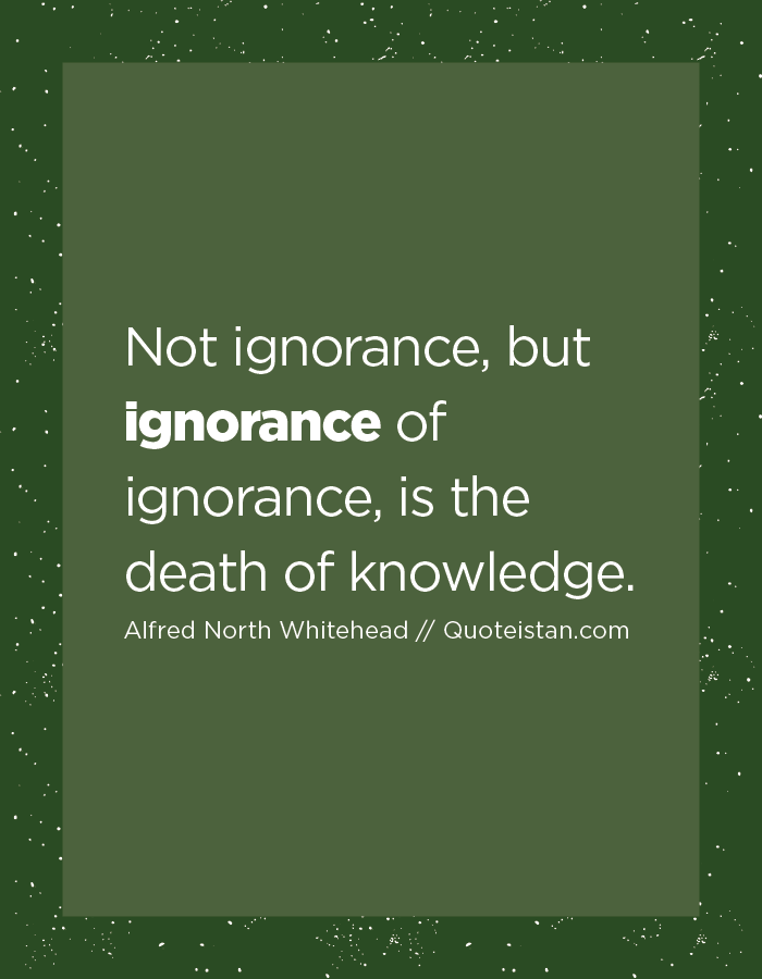 Not ignorance, but ignorance of ignorance, is the death of knowledge.