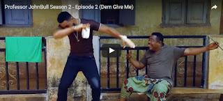 Professor JohnBull Season 2 Episode 2 - Dem Give Me [Download Movie]