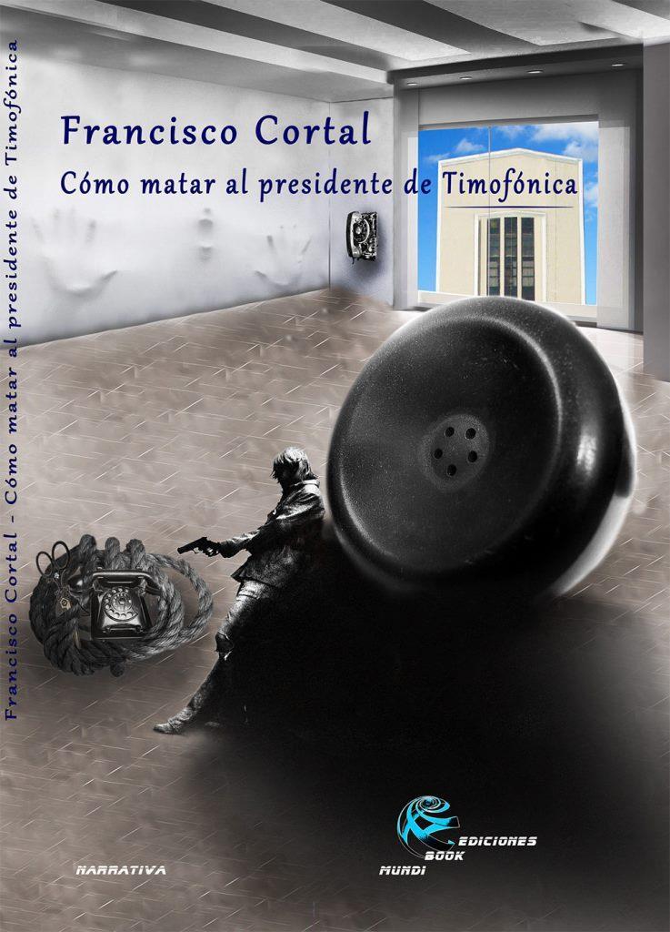 Cómo matar al presidente de Timofónica – Francisco Cortal