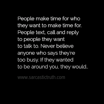People make time for who they want to make time for. People text, call and reply to people they want to talk to. Never believe anyone who says theyre too busy. If they wanted to be around you, they would