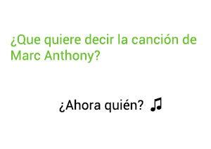 Significado de la canción Ahora Quien de Marc Anthony.