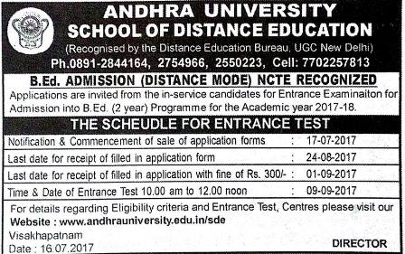 ANDHRA UNIVERSITY SCHOOL OF DISTANCE EDUCATION ANDHRA UNIVERSITY B.Ed. ADMISSION Notification 2017 (DISTANCE MODE) B.Ed. ADMISSION (DISTANCE MODE) NCTE RECOGNIZED Applications are invited from the In-Service candidates for Entrance Exam initiaiton for Admission into B.Ed. (2 year) Programme for the Academic year 2017-18.| andhra-university-AU-bed-admission-notification-2017-schedule-distance-mode-apply-online-hall-tickets-answer-key-results-selection-list/2017/07/andhra-university-AU-bed-admission-notification-2017-schedule-distance-mode-apply-online-hall-tickets-answer-key-results-selection-list.html