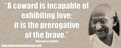 "Mahatma Gandhi Inspirational Quotes Explained: ""A coward is incapable of exhibiting love; it is the prerogative of the brave."" ― Mahatma Gandhi"