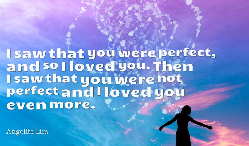 I saw that you were perfect, and so I loved you. Then I saw that you were not perfect and I loved you even more. ― Angelita Lim quotes about love