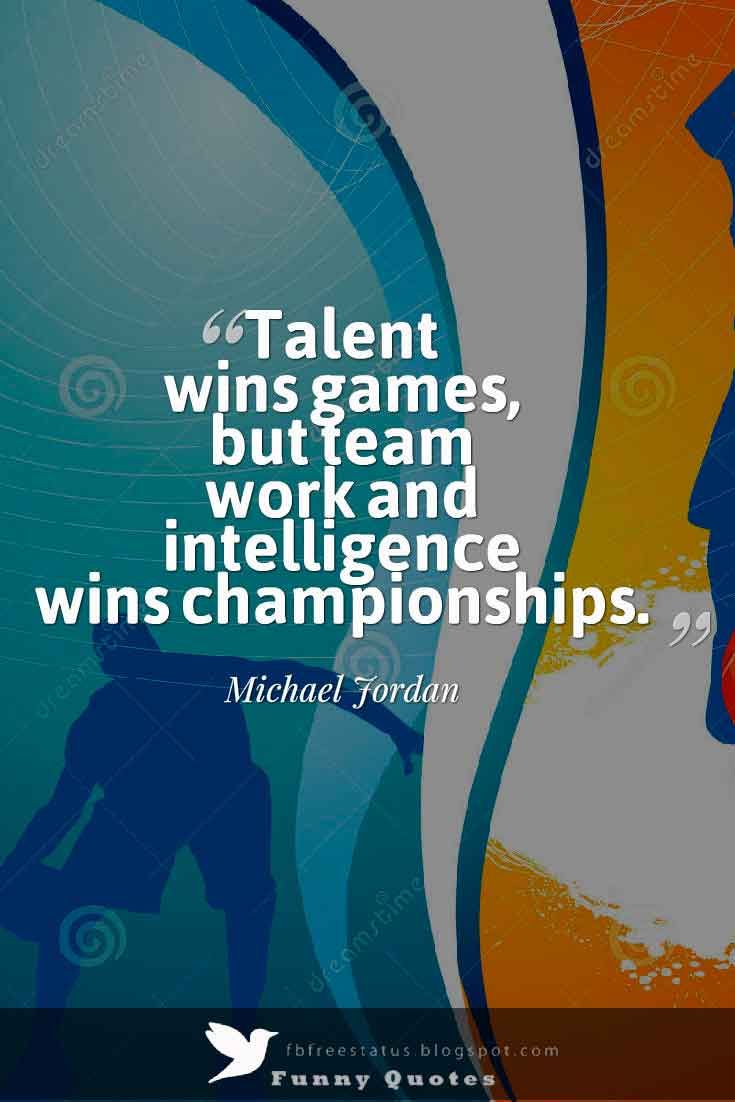 �Talent wins games, but team work and intelligence wins championships.�  ,  Michael Jordan Quote