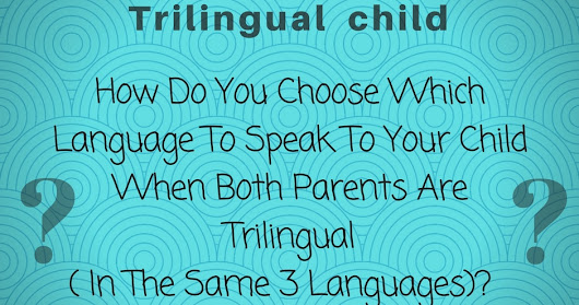Trilingual Parents: How Do You Choose Which Language To Speak To Your Child?