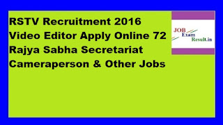 RSTV Recruitment 2016 Video Editor Apply Online 72 Rajya Sabha Secretariat Cameraperson & Other Jobs