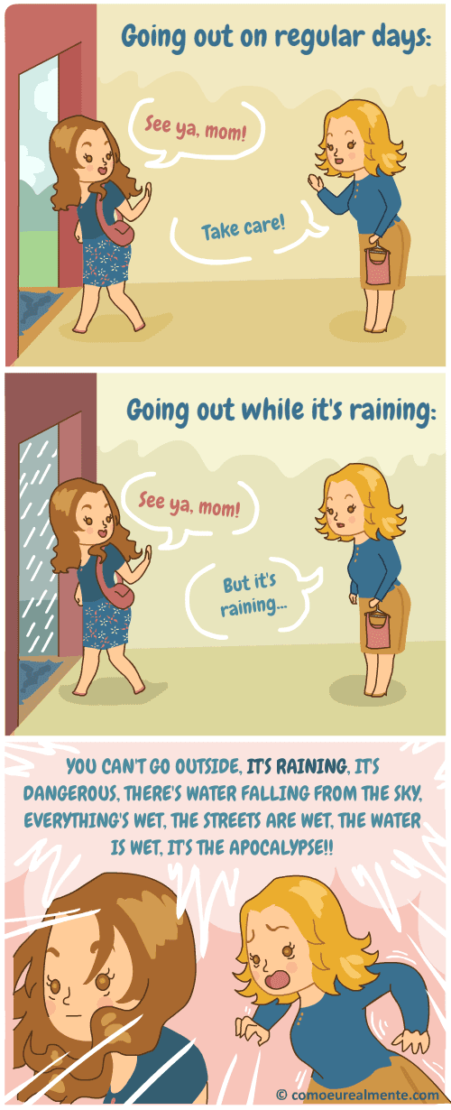 My mother is terribly afraid of rainy days, sometimes she calls me just to tell me it's raining