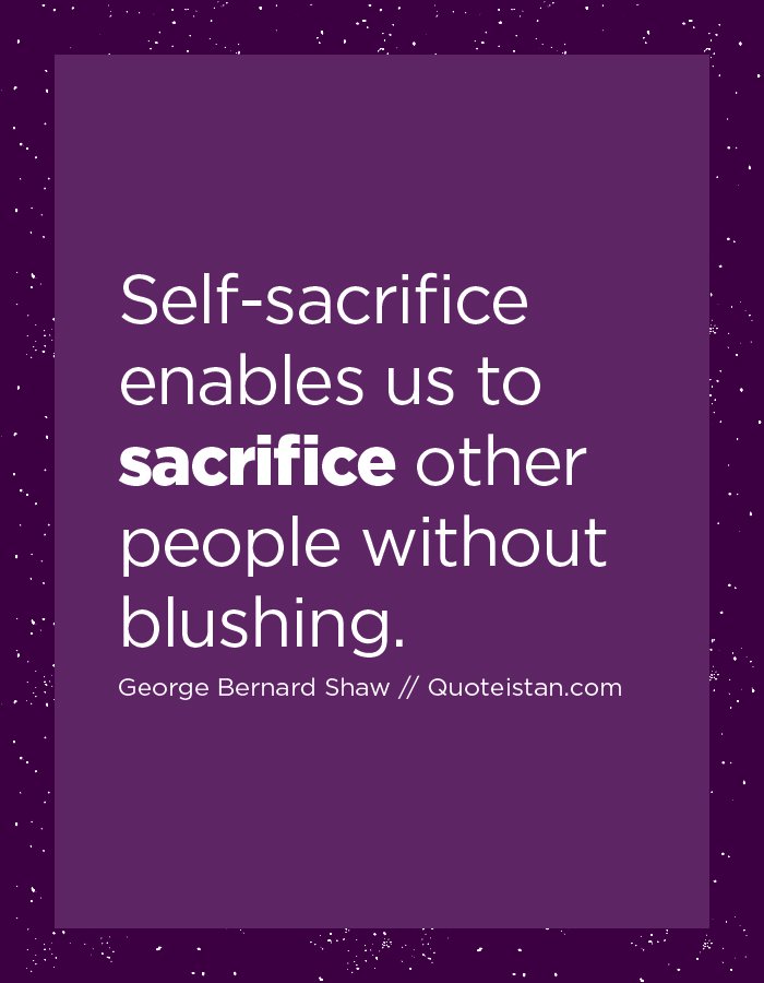 Self-sacrifice enables us to sacrifice other people without blushing.
