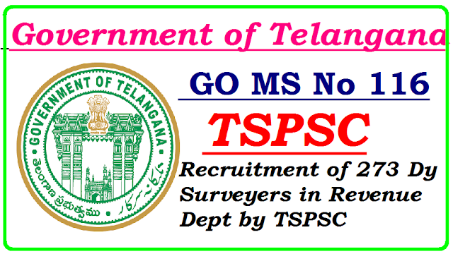 GO MS No 116 Recruitment of Dy Surveyers in Revenue Dept by TSPSC go-ms-no-116-recruitment-of-273-dy-surveyors-posts-revenue-dept-telangana GOVERNMENT OF TELANGANA ABSTRACT Public Services – Revenue Department - Recruitment – Filling of (273) Two Hundred and Seventy Three vacant Posts of Deputy Surveyors in Survey, Settlements and Land Records Department, through the Telangana State Public Service Commission, Hyderabad – Orders –Issued. FINANCE (HRM-VII) DEPARTMENT G.O.Ms.No.116 Dated:14.09.2016. Ref: Revenue (Ser.I) Department U.o.No.526/Ser.I/2015 Dt.16.08.2016./2016/09/go-ms-no-116-recruitment-of-deputy-surveyers-in-revenue-department-by-TSPSC.html