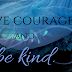 HAVE COURAGE & BE KIND!!!!