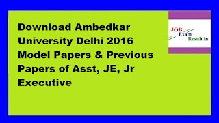 Download Ambedkar University Delhi 2016 Model Papers & Previous Papers of Asst, JE, Jr Executive
