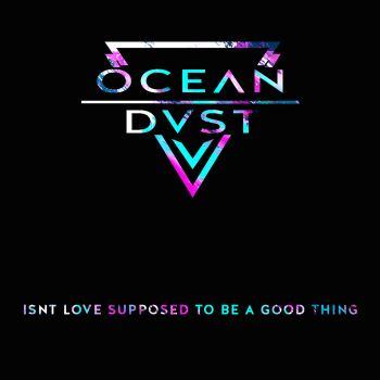 OCEANDVST-Isn't Love Supposed to Be a Good Thing