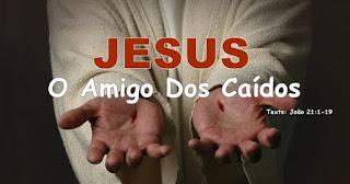 Série: Jesus no Evangelho de João - Jesus: O Amigo Dos Caídos