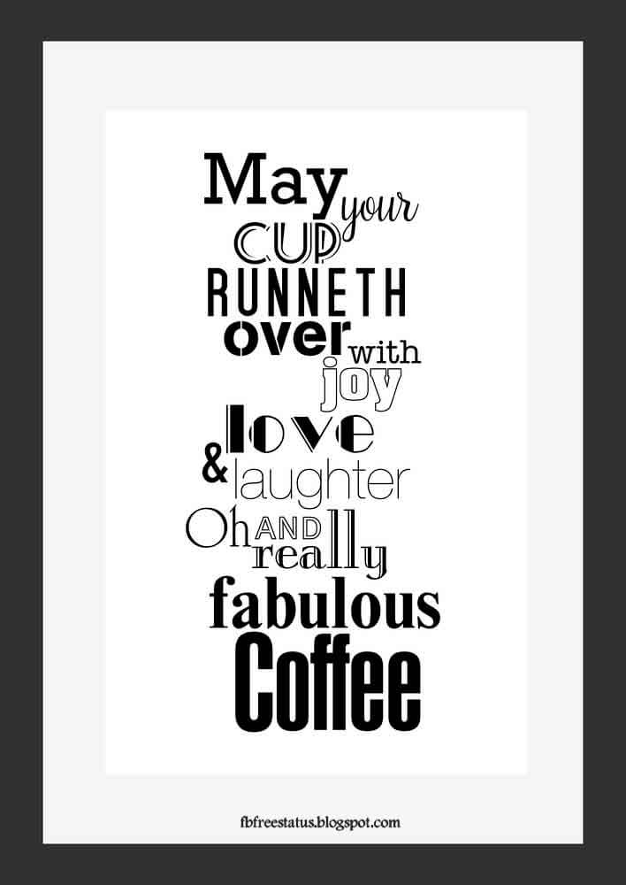 May your cup runneth over with joy love and laughter oh and really fabulous coffee.
