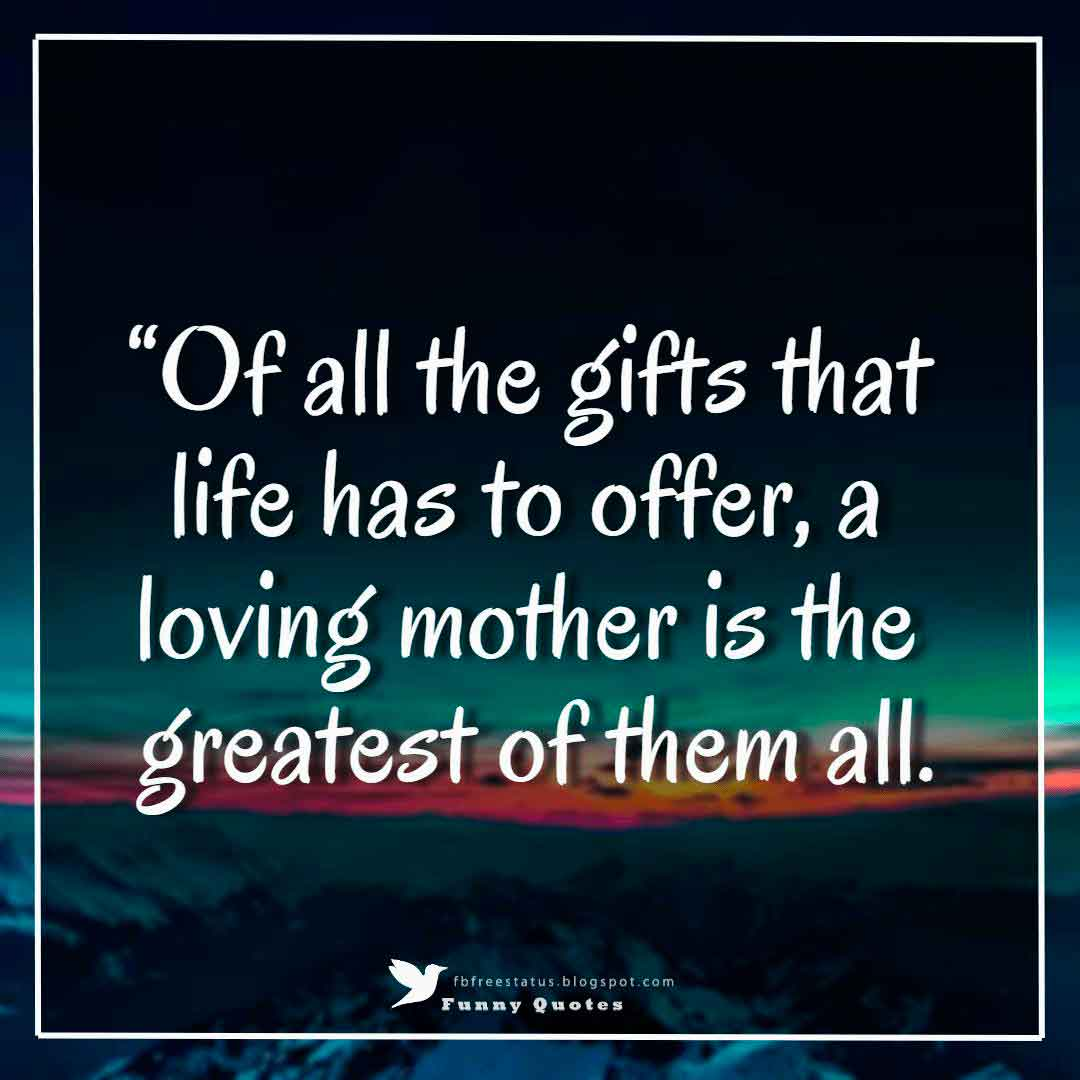 """Of all the gifts that life has to offer, a loving mother is the greatest of them all."""