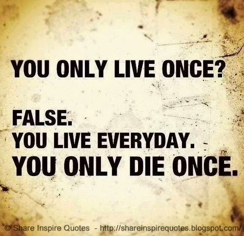 Good Everyday Quotes To Live By: You Only Live Once? FALSE. You Live Everyday. You Only Die