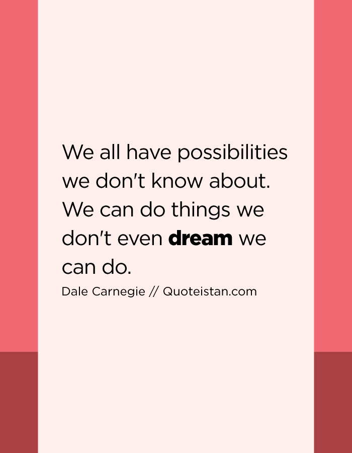 We all have possibilities we don't know about. We can do things we don't even dream we can do.