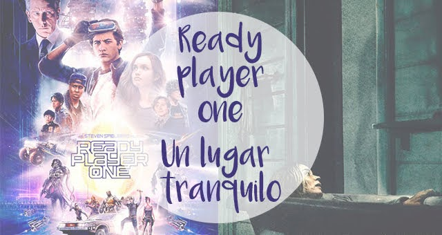 Cine | Un lugar tranquilo / Ready Player One
