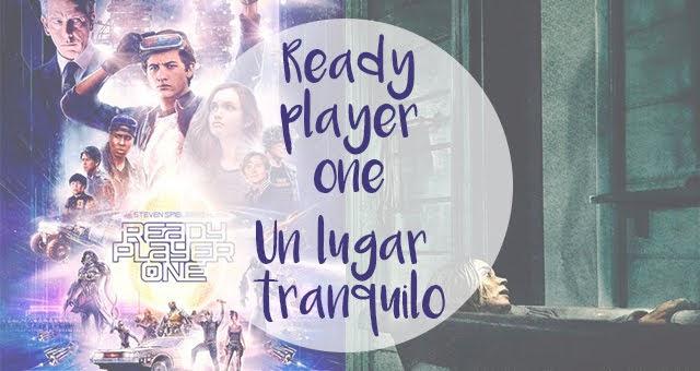 Cine | Un lugar tranquilo / Ready Player One