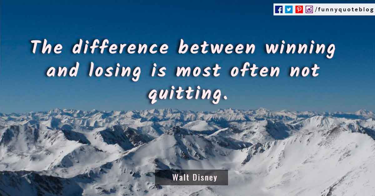 'The difference in winning & losing is most often, not quitting.' - Walt Disney Quotes