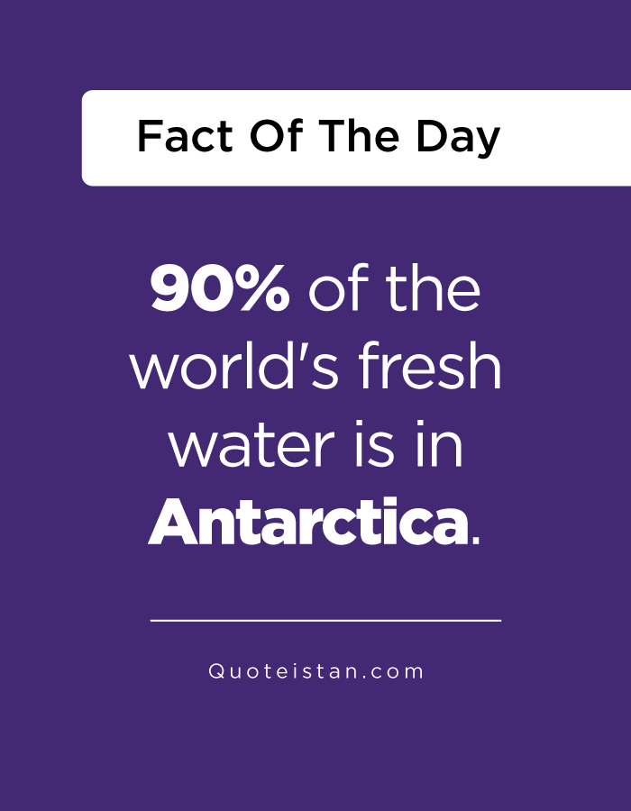 90% of the world's fresh water is in Antarctica.