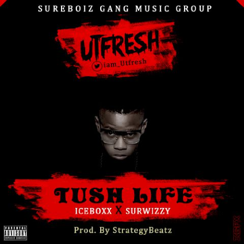 TUSH LIFE by UTFRESH [#MUSIC PREMIERE] - 9ja Music, Lyrics