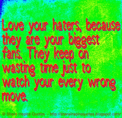 Keep On Hating Quotes: Love Your Haters, Because They Are Your Biggest Fans. They