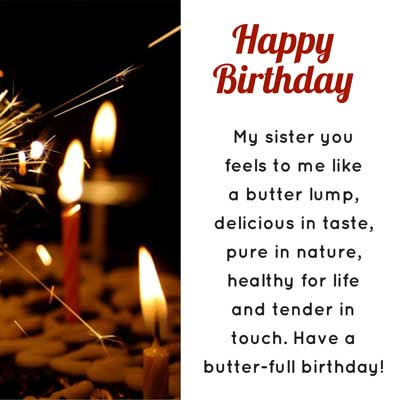 My sister you feels to me like a butter lump, delicious in taste, pure in nature, healthy for life and tender in touch. Have a butter-full birthday!
