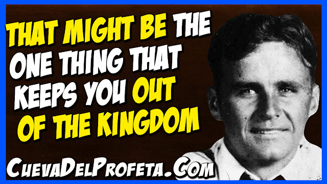 That might be the one thing that keeps you out of the Kingdom - William Marrion Branham Quotes
