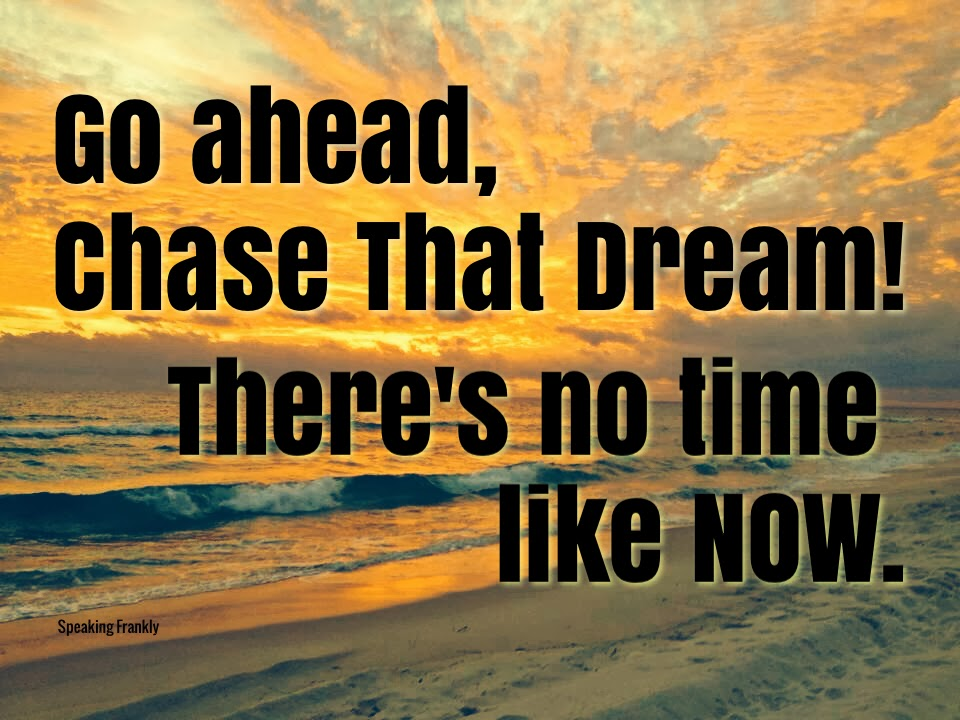 Go%20ahead%2C%20chase%20that%20dream%21%20There%27s%20no%20time%20like%20now.