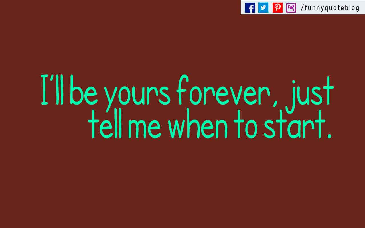 """I'll be yours forever, just tell me when to start."""