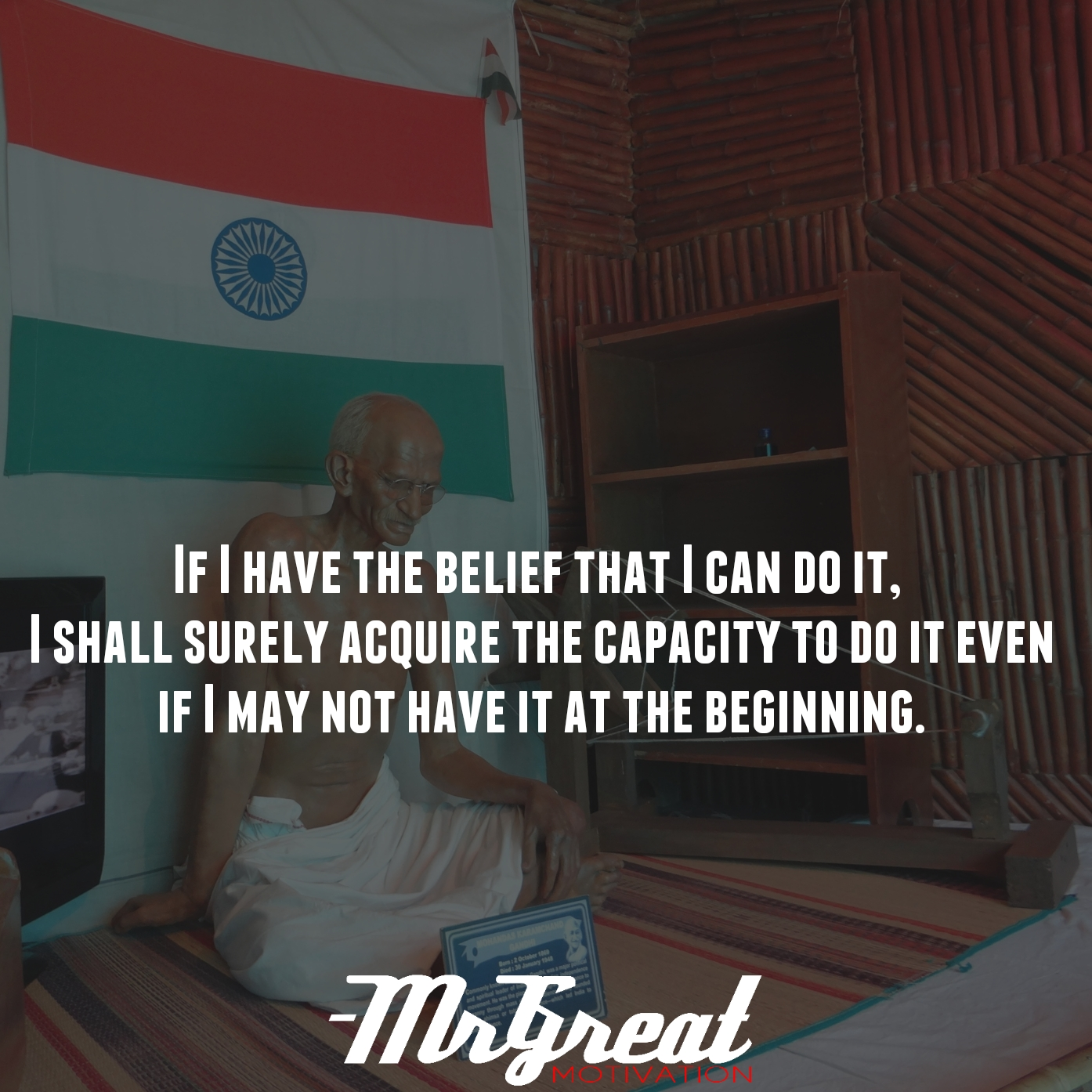 If I have the belief that I can do it, I shall surely acquire the capacity to do it even if I may not have it at the beginning - Mahatma Gandhi