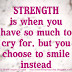 Strength is when you have so much to cry for but you prefer to smile instead.