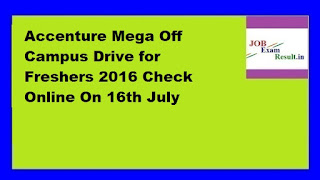 Accenture Mega Off Campus Drive for Freshers 2016 Check Online On 16th July