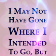 I may not have gone where I intended to go, but I think I have ended up where I need to be.