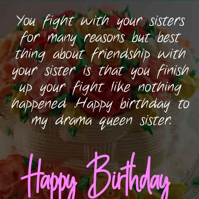 You fight with your sisters for many reasons but best thing about friendship with your sister is that you finish up your fight like nothing happened .Happy birthday to my drama queen sister.